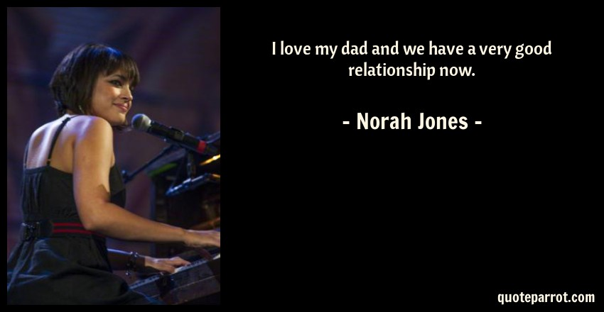 Norah Jones Quote: I love my dad and we have a very good relationship now.