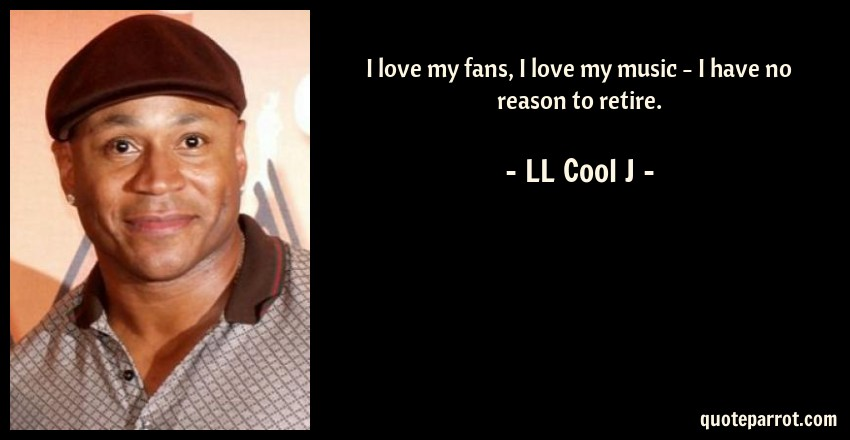 LL Cool J Quote: I love my fans, I love my music - I have no reason to retire.