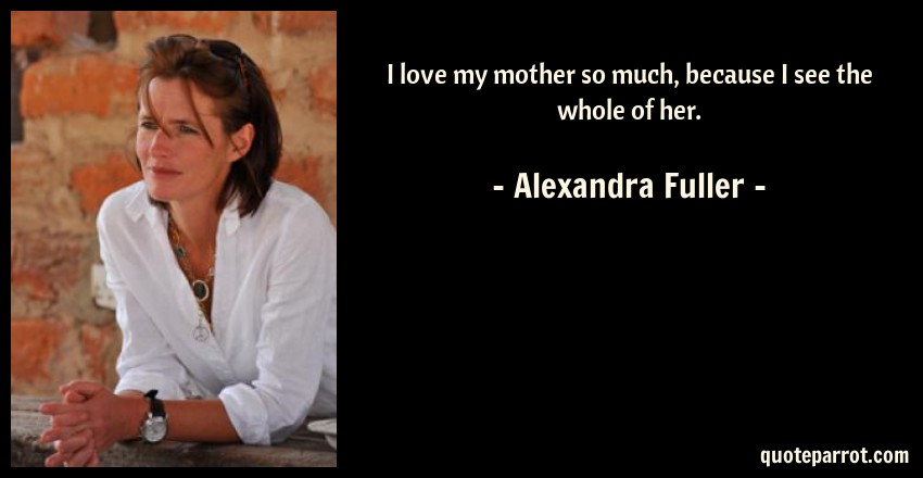Alexandra Fuller Quote: I love my mother so much, because I see the whole of her.