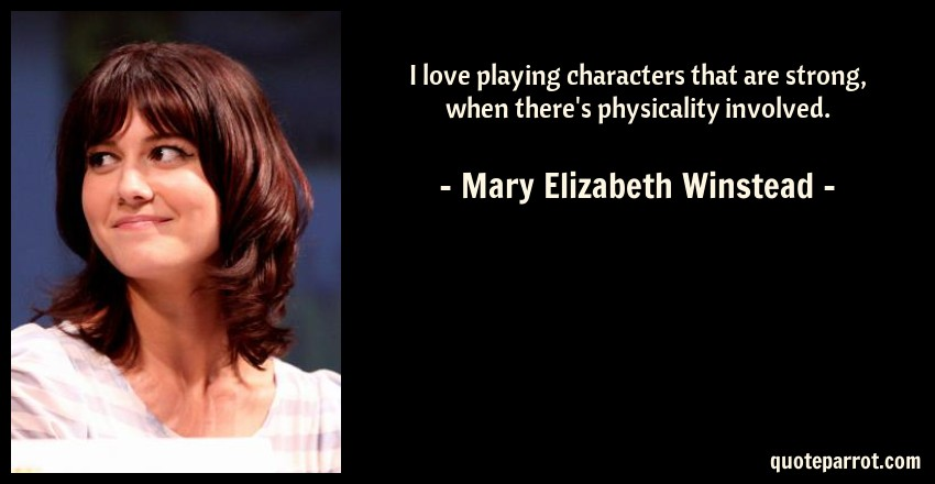 Mary Elizabeth Winstead Quote: I love playing characters that are strong, when there's physicality involved.