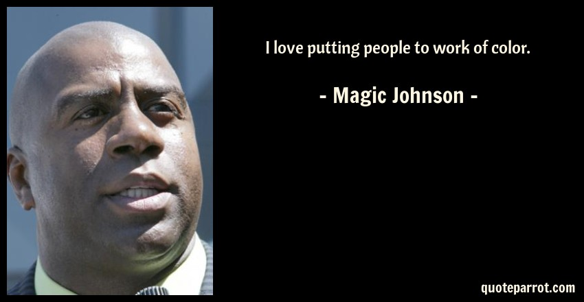 Magic Johnson Quote: I love putting people to work of color.