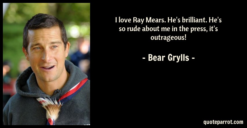 Bear Grylls Quote: I love Ray Mears. He's brilliant. He's so rude about me in the press, it's outrageous!