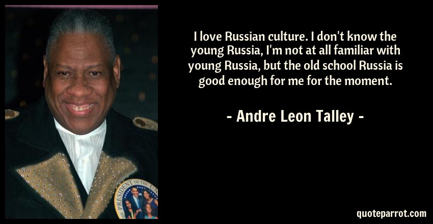 Andre Leon Talley Quote: I love Russian culture. I don't know the young Russia, I'm not at all familiar with young Russia, but the old school Russia is good enough for me for the moment.