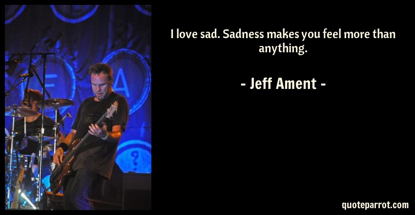 Jeff Ament Quote: I love sad. Sadness makes you feel more than anything.