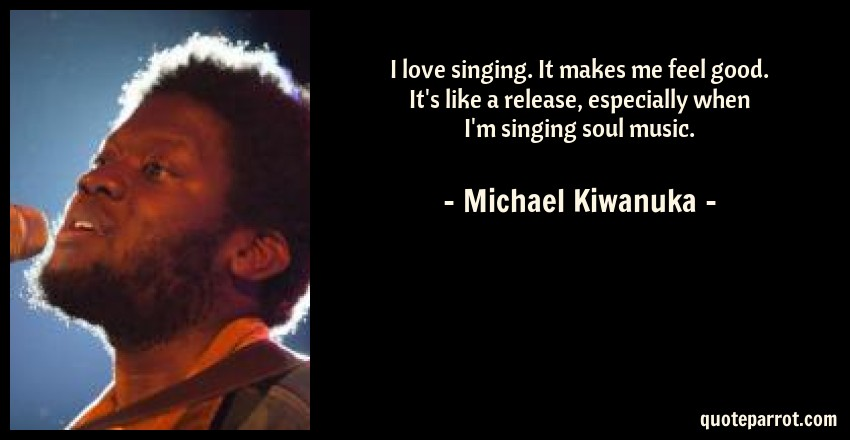 Michael Kiwanuka Quote: I love singing. It makes me feel good. It's like a release, especially when I'm singing soul music.