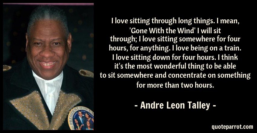Andre Leon Talley Quote: I love sitting through long things. I mean, 'Gone With the Wind' I will sit through; I love sitting somewhere for four hours, for anything. I love being on a train. I love sitting down for four hours. I think it's the most wonderful thing to be able to sit somewhere and concentrate on something for more than two hours.