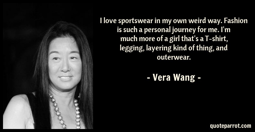 Vera Wang Quote: I love sportswear in my own weird way. Fashion is such a personal journey for me. I'm much more of a girl that's a T-shirt, legging, layering kind of thing, and outerwear.