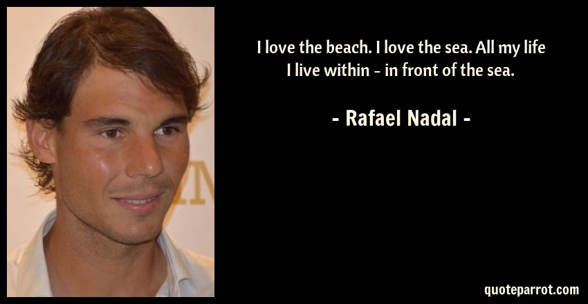 Rafael Nadal Quote: I love the beach. I love the sea. All my life I live within - in front of the sea.