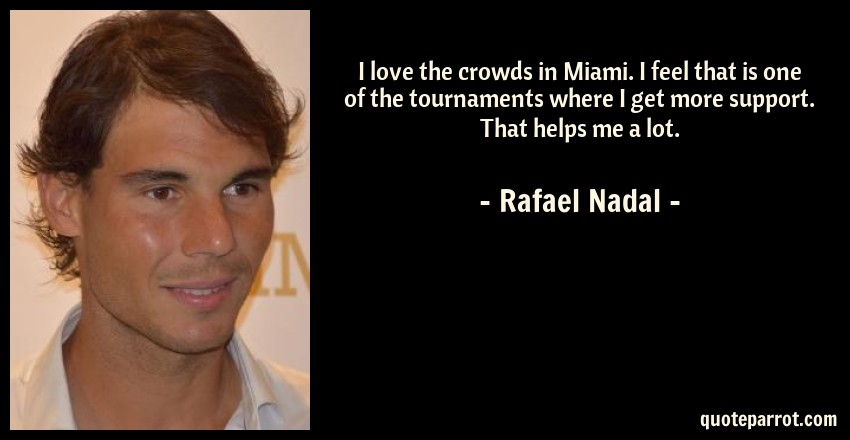 Rafael Nadal Quote: I love the crowds in Miami. I feel that is one of the tournaments where I get more support. That helps me a lot.