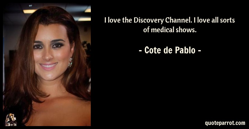 Cote de Pablo Quote: I love the Discovery Channel. I love all sorts of medical shows.