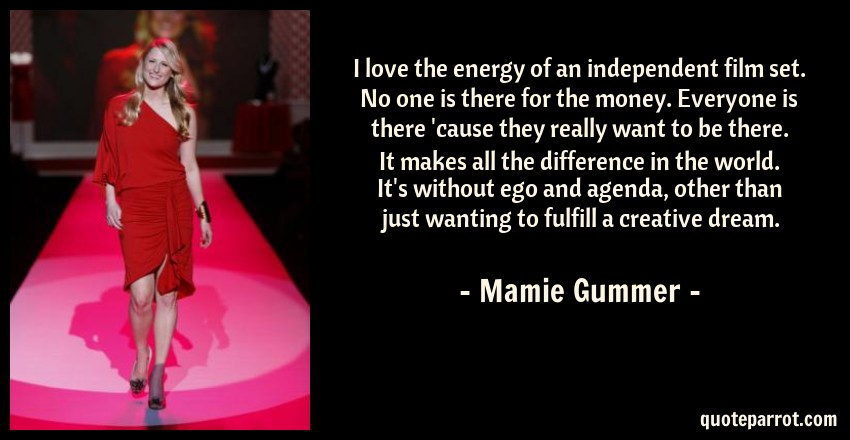 Mamie Gummer Quote: I love the energy of an independent film set. No one is there for the money. Everyone is there 'cause they really want to be there. It makes all the difference in the world. It's without ego and agenda, other than just wanting to fulfill a creative dream.