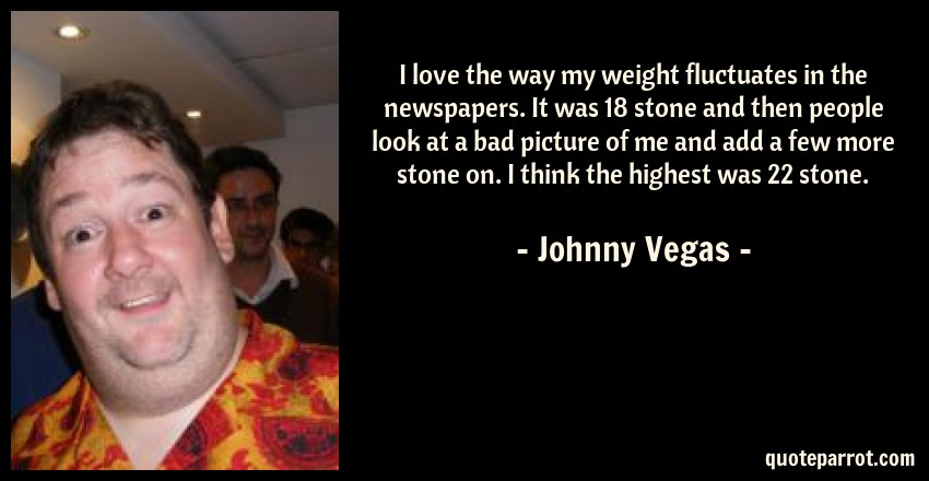 Johnny Vegas Quote: I love the way my weight fluctuates in the newspapers. It was 18 stone and then people look at a bad picture of me and add a few more stone on. I think the highest was 22 stone.