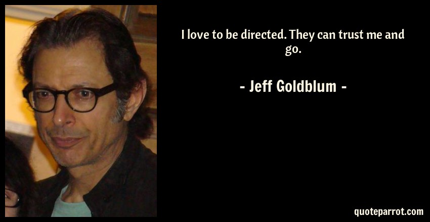 Jeff Goldblum Quote: I love to be directed. They can trust me and go.