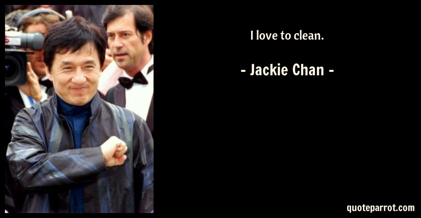 Jackie Chan Quote: I love to clean.