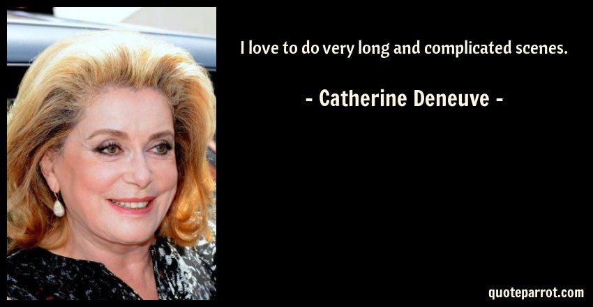 Catherine Deneuve Quote: I love to do very long and complicated scenes.