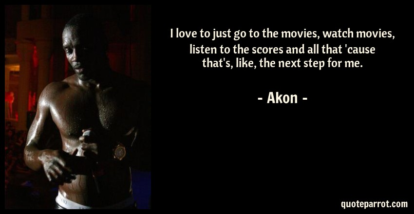 Akon Quote: I love to just go to the movies, watch movies, listen to the scores and all that 'cause that's, like, the next step for me.