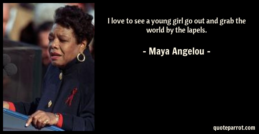Maya Angelou Quote: I love to see a young girl go out and grab the world by the lapels.
