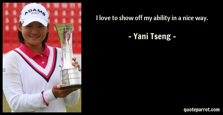 Yani Tseng Quote: I love to show off my ability in a nice way.