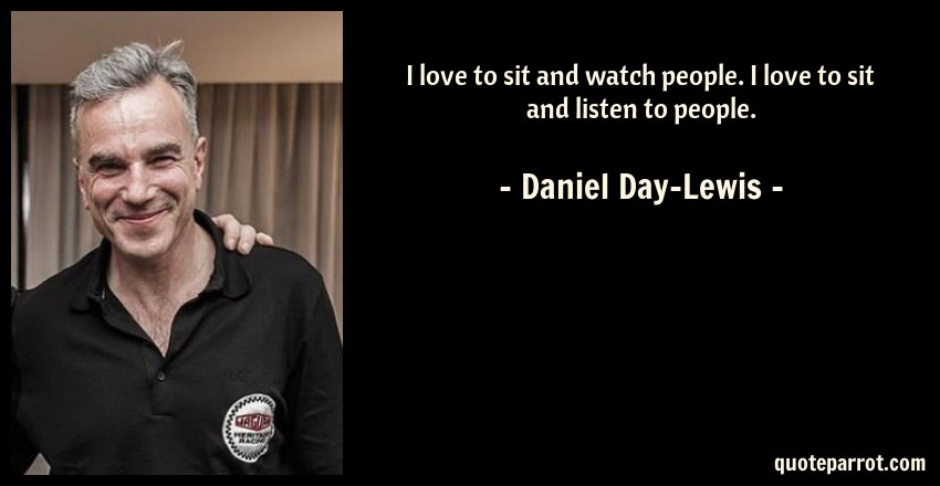 Daniel Day-Lewis Quote: I love to sit and watch people. I love to sit and listen to people.