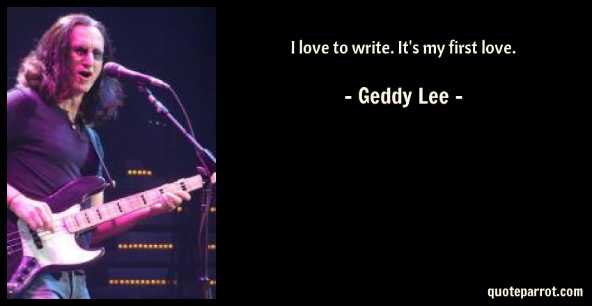 Geddy Lee Quote: I love to write. It's my first love.