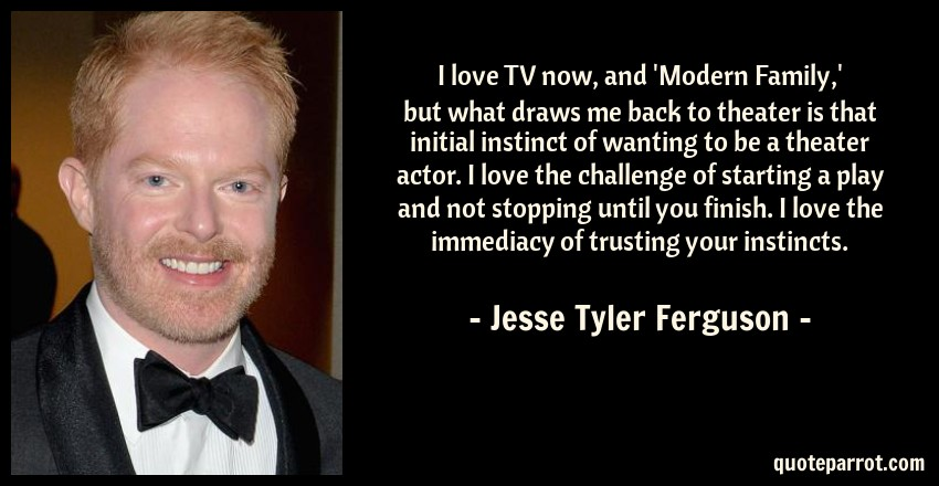 Jesse Tyler Ferguson Quote: I love TV now, and 'Modern Family,' but what draws me back to theater is that initial instinct of wanting to be a theater actor. I love the challenge of starting a play and not stopping until you finish. I love the immediacy of trusting your instincts.