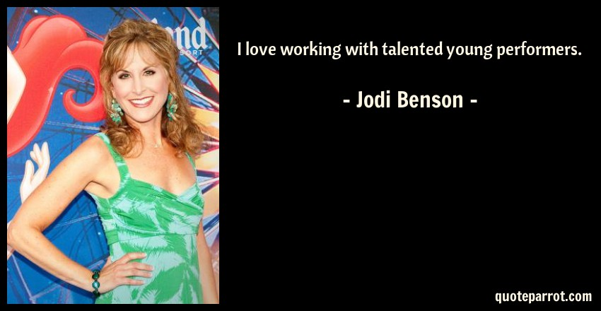 Jodi Benson Quote: I love working with talented young performers.