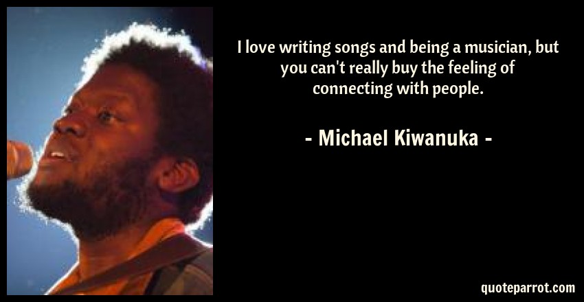 Michael Kiwanuka Quote: I love writing songs and being a musician, but you can't really buy the feeling of connecting with people.