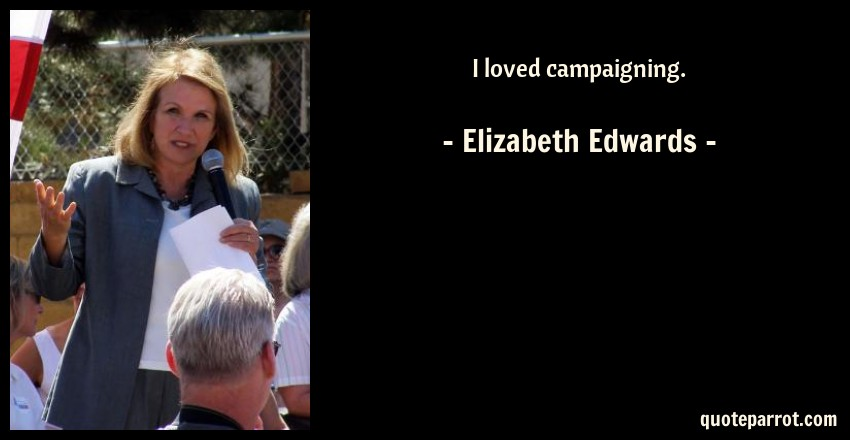 Elizabeth Edwards Quote: I loved campaigning.