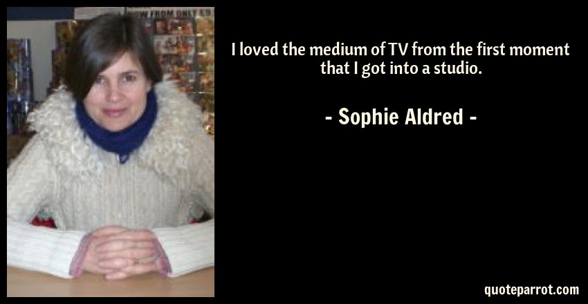 Sophie Aldred Quote: I loved the medium of TV from the first moment that I got into a studio.