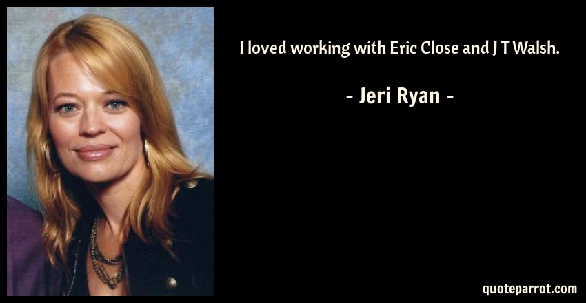 Jeri Ryan Quote: I loved working with Eric Close and J T Walsh.