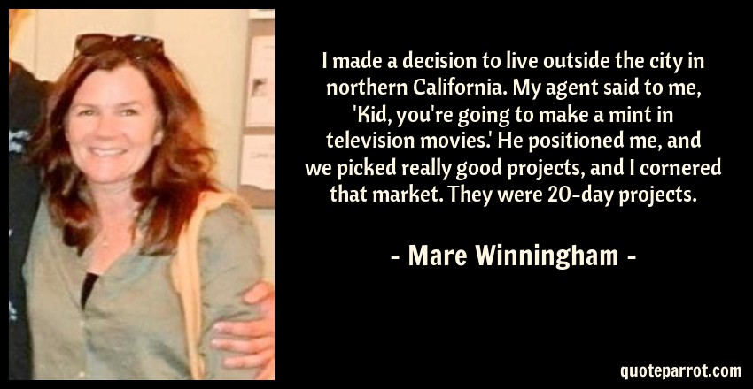 Mare Winningham Quote: I made a decision to live outside the city in northern California. My agent said to me, 'Kid, you're going to make a mint in television movies.' He positioned me, and we picked really good projects, and I cornered that market. They were 20-day projects.