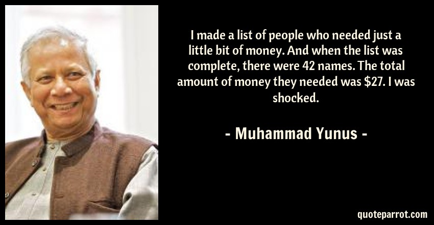 Muhammad Yunus Quote: I made a list of people who needed just a little bit of money. And when the list was complete, there were 42 names. The total amount of money they needed was $27. I was shocked.