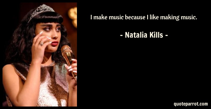 Natalia Kills Quote: I make music because I like making music.