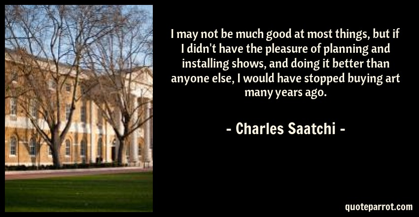 Charles Saatchi Quote: I may not be much good at most things, but if I didn't have the pleasure of planning and installing shows, and doing it better than anyone else, I would have stopped buying art many years ago.