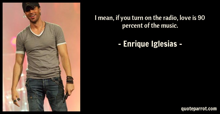 Enrique Iglesias Quote: I mean, if you turn on the radio, love is 90 percent of the music.