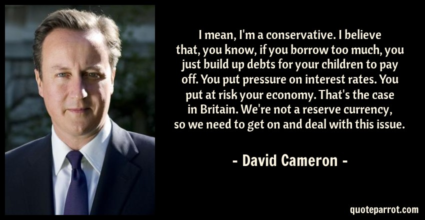 David Cameron Quote: I mean, I'm a conservative. I believe that, you know, if you borrow too much, you just build up debts for your children to pay off. You put pressure on interest rates. You put at risk your economy. That's the case in Britain. We're not a reserve currency, so we need to get on and deal with this issue.