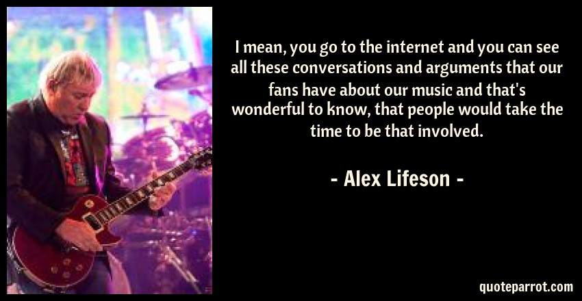 Alex Lifeson Quote: I mean, you go to the internet and you can see all these conversations and arguments that our fans have about our music and that's wonderful to know, that people would take the time to be that involved.