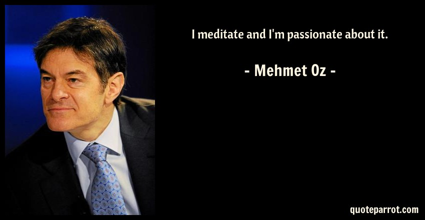 Mehmet Oz Quote: I meditate and I'm passionate about it.