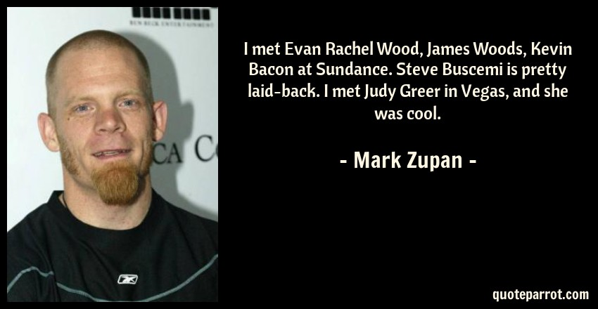 Mark Zupan Quote: I met Evan Rachel Wood, James Woods, Kevin Bacon at Sundance. Steve Buscemi is pretty laid-back. I met Judy Greer in Vegas, and she was cool.