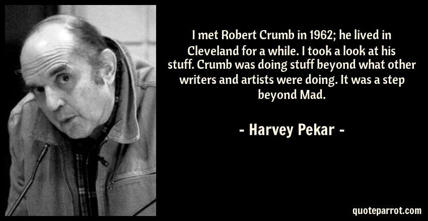 Harvey Pekar Quote: I met Robert Crumb in 1962; he lived in Cleveland for a while. I took a look at his stuff. Crumb was doing stuff beyond what other writers and artists were doing. It was a step beyond Mad.