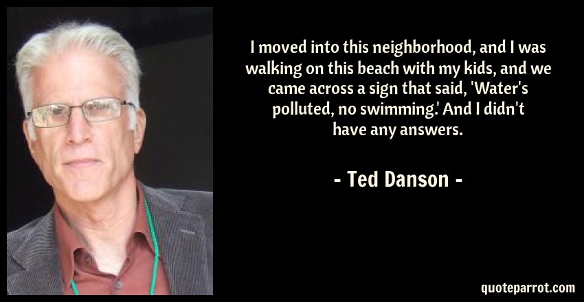Ted Danson Quote: I moved into this neighborhood, and I was walking on this beach with my kids, and we came across a sign that said, 'Water's polluted, no swimming.' And I didn't have any answers.