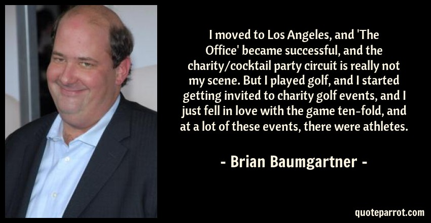 Brian Baumgartner Quote: I moved to Los Angeles, and 'The Office' became successful, and the charity/cocktail party circuit is really not my scene. But I played golf, and I started getting invited to charity golf events, and I just fell in love with the game ten-fold, and at a lot of these events, there were athletes.