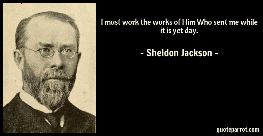 Sheldon Jackson Quote: I must work the works of Him Who sent me while it is yet day.
