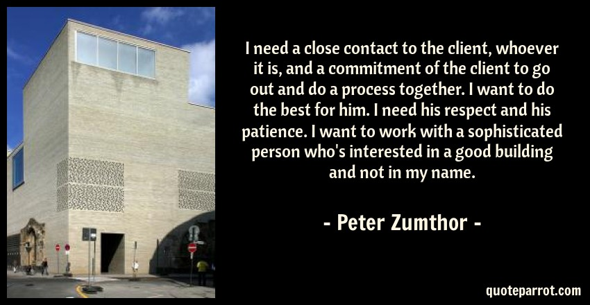 Peter Zumthor Quote: I need a close contact to the client, whoever it is, and a commitment of the client to go out and do a process together. I want to do the best for him. I need his respect and his patience. I want to work with a sophisticated person who's interested in a good building and not in my name.