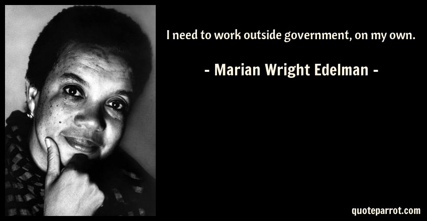 Marian Wright Edelman Quote: I need to work outside government, on my own.