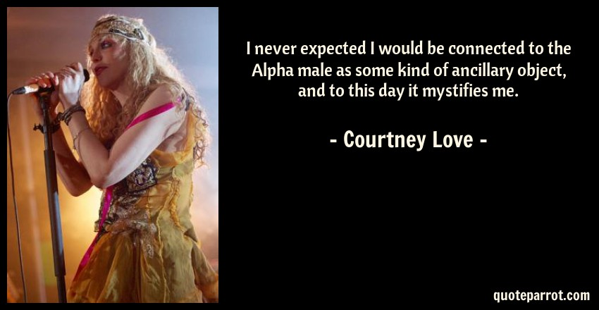 Courtney Love Quote: I never expected I would be connected to the Alpha male as some kind of ancillary object, and to this day it mystifies me.