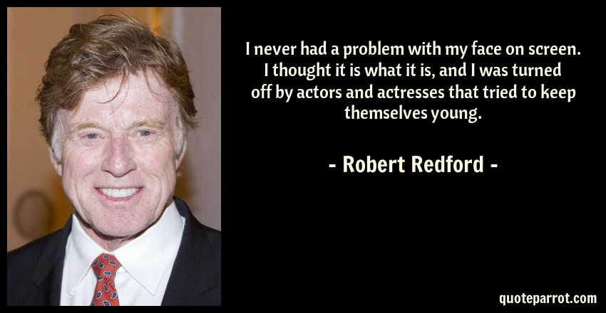 Robert Redford Quote: I never had a problem with my face on screen. I thought it is what it is, and I was turned off by actors and actresses that tried to keep themselves young.