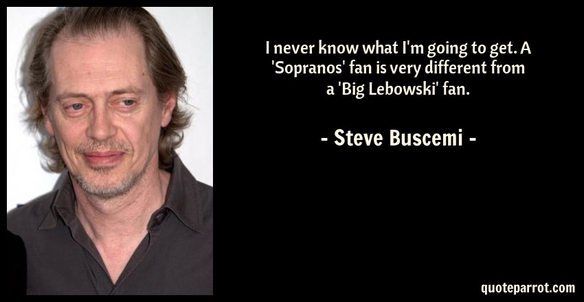 Steve Buscemi Quote: I never know what I'm going to get. A 'Sopranos' fan is very different from a 'Big Lebowski' fan.