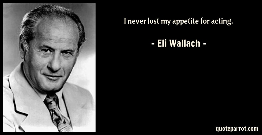 Eli Wallach Quote: I never lost my appetite for acting.