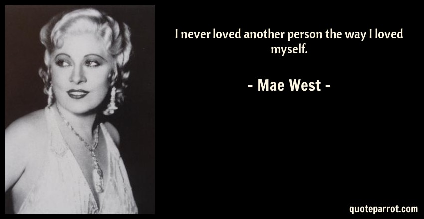 Mae West Quote: I never loved another person the way I loved myself.